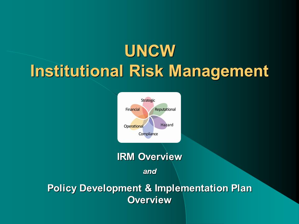 UNCW Institutional Risk Management IRM Overview and Policy Development & Implementation Plan Overview