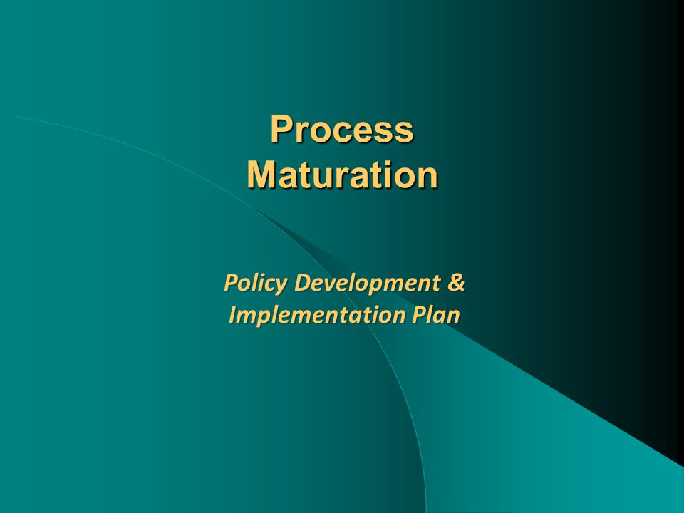 Process Maturation Policy Development & Implementation Plan