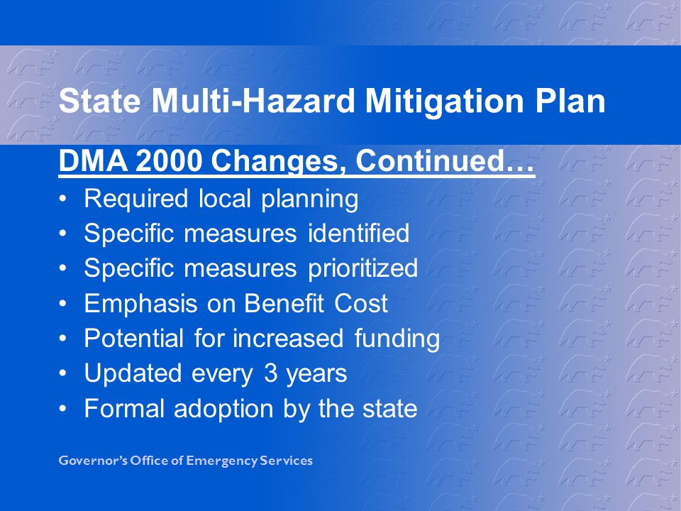 Governor's Office of Emergency Services DMA 2000 Changes, Continued… Required local planning Specific measures identified Specific measures prioritized Emphasis on Benefit Cost Potential for increased funding Updated every 3 years Formal adoption by the state State Multi-Hazard Mitigation Plan