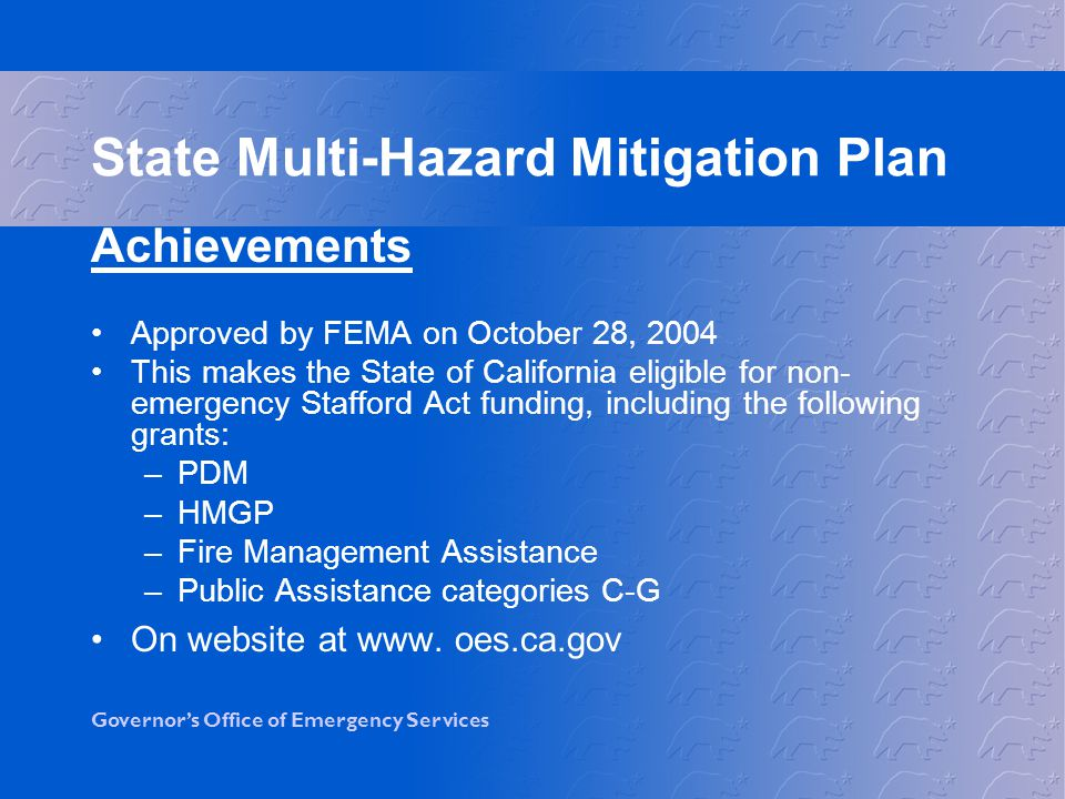 Governor's Office of Emergency Services Achievements Approved by FEMA on October 28, 2004 This makes the State of California eligible for non- emergency Stafford Act funding, including the following grants: –PDM –HMGP –Fire Management Assistance –Public Assistance categories C-G On website at www.