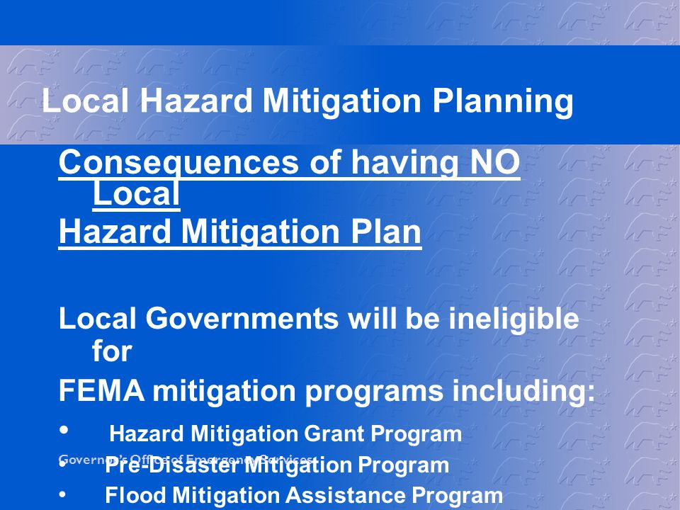 Governor's Office of Emergency Services Consequences of having NO Local Hazard Mitigation Plan Local Governments will be ineligible for FEMA mitigation programs including: Hazard Mitigation Grant Program Pre-Disaster Mitigation Program Flood Mitigation Assistance Program Local Hazard Mitigation Planning