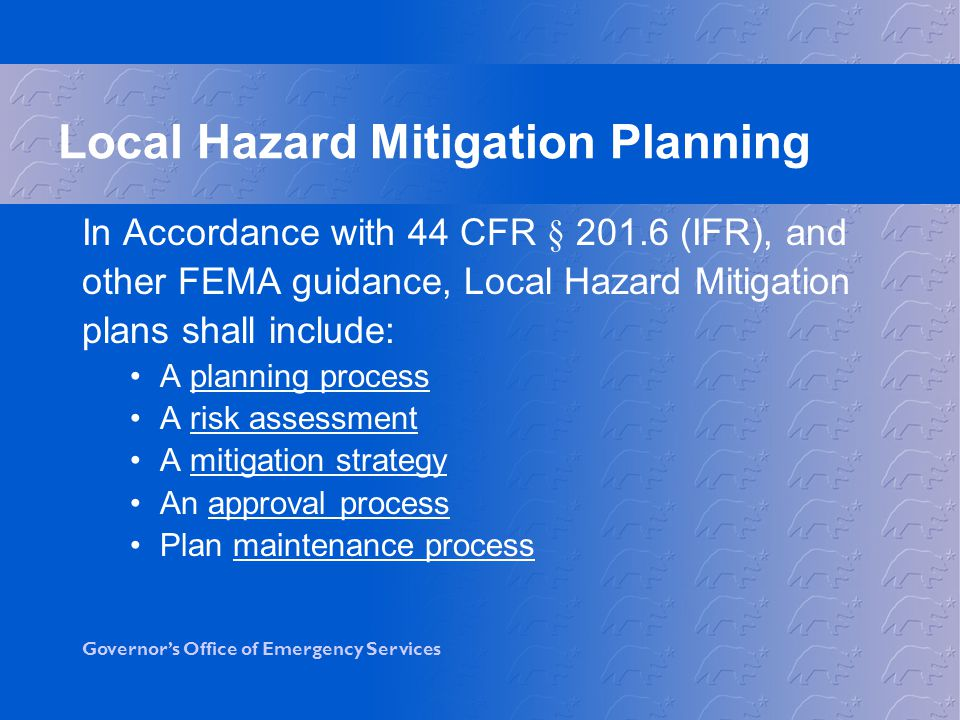 Governor's Office of Emergency Services In Accordance with 44 CFR § (IFR), and other FEMA guidance, Local Hazard Mitigation plans shall include: A planning process A risk assessment A mitigation strategy An approval process Plan maintenance process Local Hazard Mitigation Planning