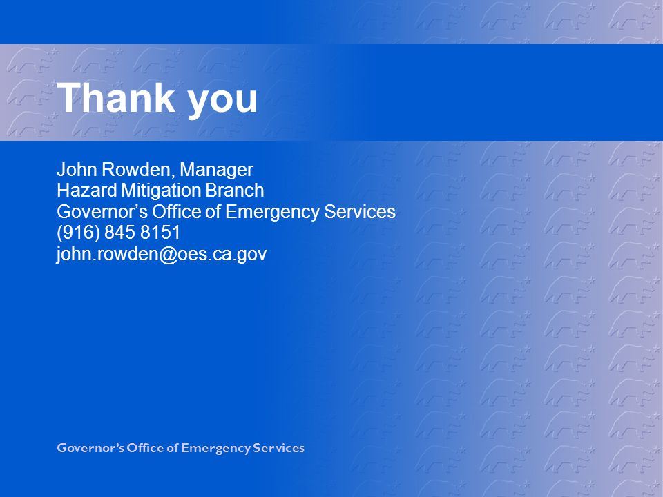 Governor's Office of Emergency Services Thank you John Rowden, Manager Hazard Mitigation Branch Governor's Office of Emergency Services (916)