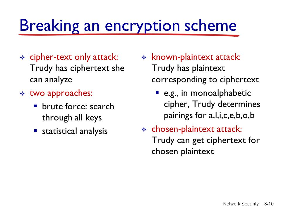 8-10Network Security Breaking an encryption scheme  cipher-text only attack: Trudy has ciphertext she can analyze  two approaches:  brute force: search through all keys  statistical analysis  known-plaintext attack: Trudy has plaintext corresponding to ciphertext  e.g., in monoalphabetic cipher, Trudy determines pairings for a,l,i,c,e,b,o,b  chosen-plaintext attack: Trudy can get ciphertext for chosen plaintext