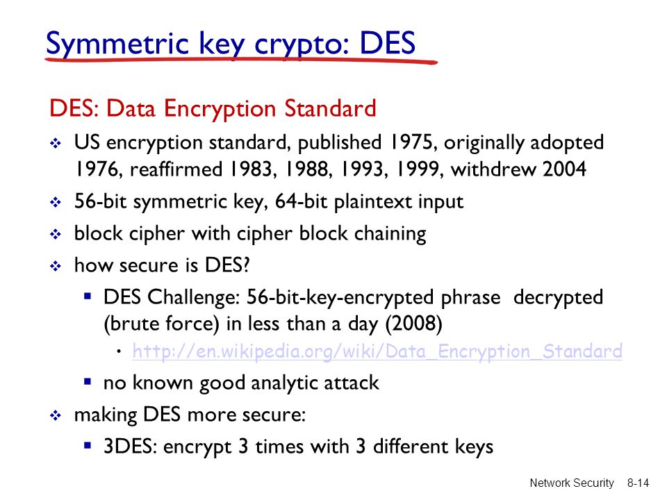 8-14Network Security Symmetric key crypto: DES DES: Data Encryption Standard  US encryption standard, published 1975, originally adopted 1976, reaffirmed 1983, 1988, 1993, 1999, withdrew 2004  56-bit symmetric key, 64-bit plaintext input  block cipher with cipher block chaining  how secure is DES.
