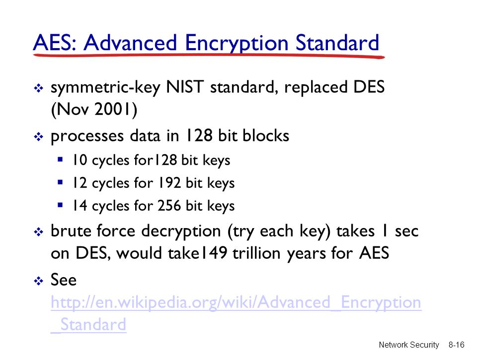 8-16Network Security AES: Advanced Encryption Standard  symmetric-key NIST standard, replaced DES (Nov 2001)  processes data in 128 bit blocks  10 cycles for128 bit keys  12 cycles for 192 bit keys  14 cycles for 256 bit keys  brute force decryption (try each key) takes 1 sec on DES, would take149 trillion years for AES  See   _Standard   _Standard