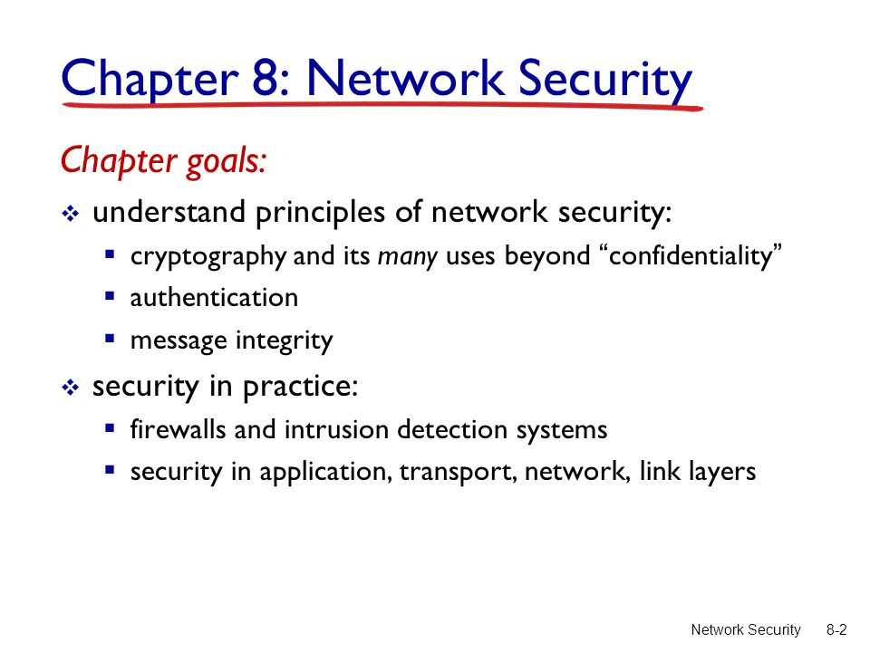 8-2Network Security Chapter 8: Network Security Chapter goals:  understand principles of network security:  cryptography and its many uses beyond confidentiality  authentication  message integrity  security in practice:  firewalls and intrusion detection systems  security in application, transport, network, link layers
