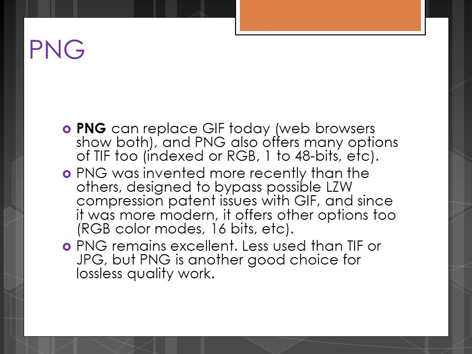 PNG  PNG can replace GIF today (web browsers show both), and PNG also offers many options of TIF too (indexed or RGB, 1 to 48-bits, etc).