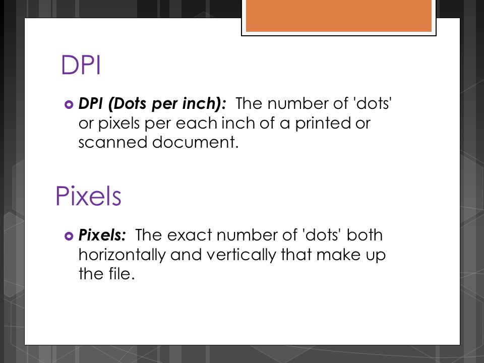 DPI  DPI (Dots per inch): The number of dots or pixels per each inch of a printed or scanned document.