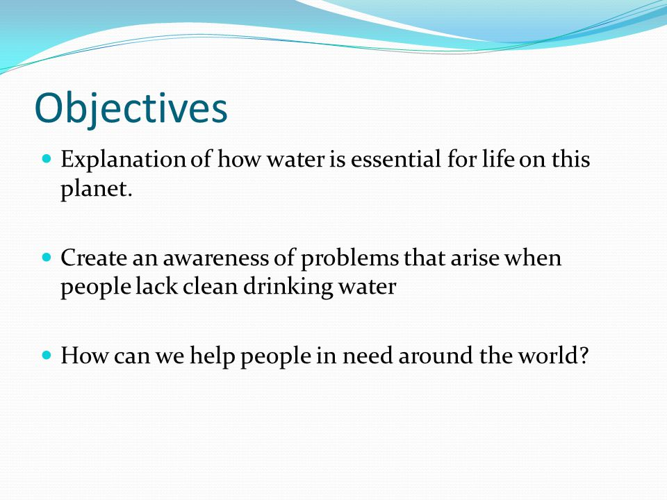 Objectives Explanation of how water is essential for life on this planet.