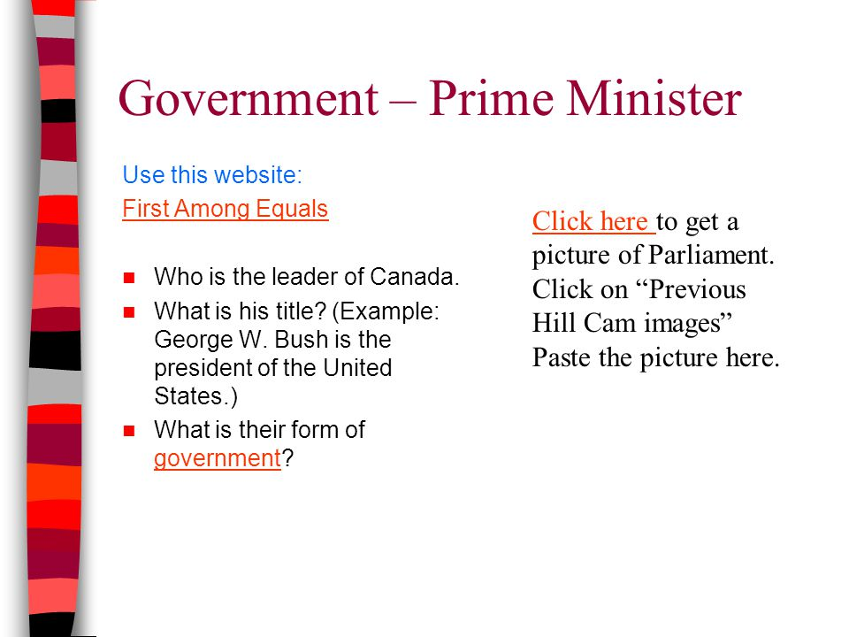 Government – Prime Minister Use this website: First Among Equals Who is the leader of Canada.
