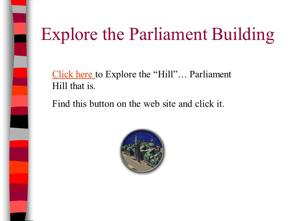 Explore the Parliament Building Click here Click here to Explore the Hill … Parliament Hill that is.