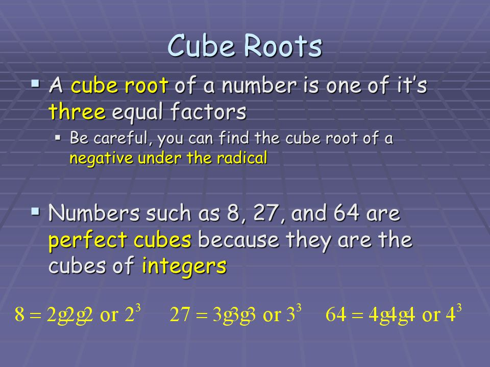 Cube Roots  A cube root of a number is one of it's three equal factors  Be careful, you can find the cube root of a negative under the radical  Numbers such as 8, 27, and 64 are perfect cubes because they are the cubes of integers