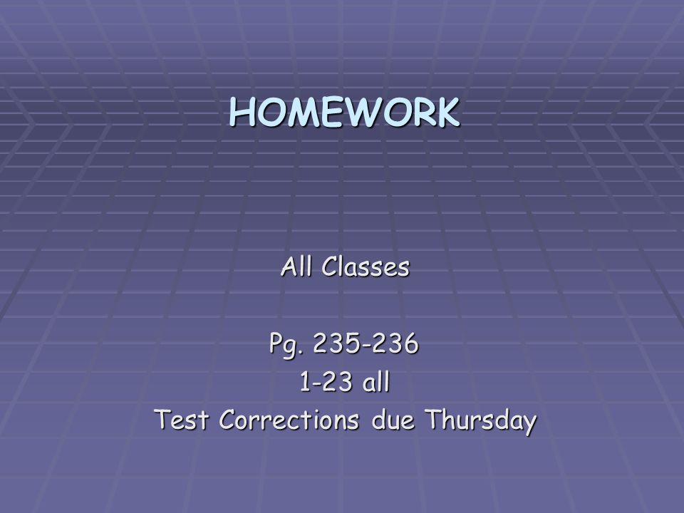 HOMEWORK All Classes Pg. 235-236 1-23 all Test Corrections due Thursday