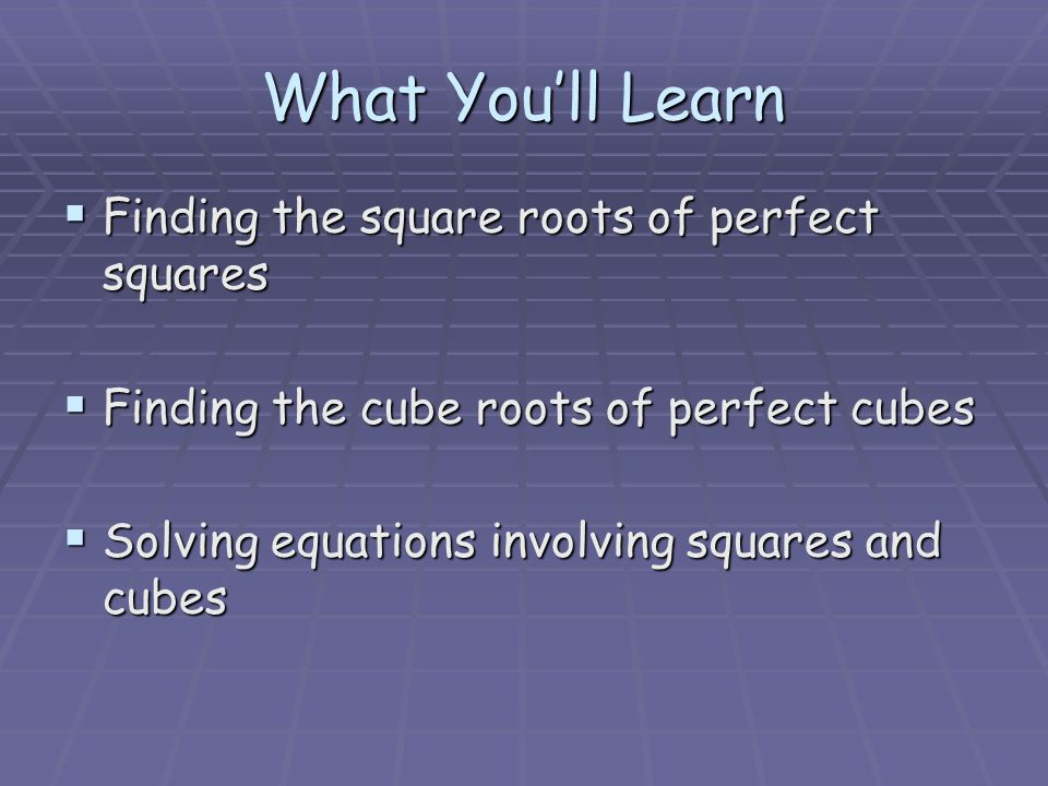 What You'll Learn  Finding the square roots of perfect squares  Finding the cube roots of perfect cubes  Solving equations involving squares and cubes