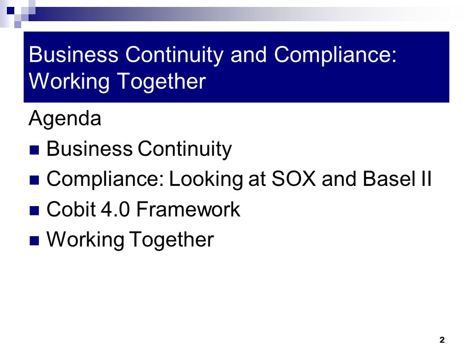 2 Business Continuity and Compliance: Working Together Agenda Business Continuity Compliance: Looking at SOX and Basel II Cobit 4.0 Framework Working Together