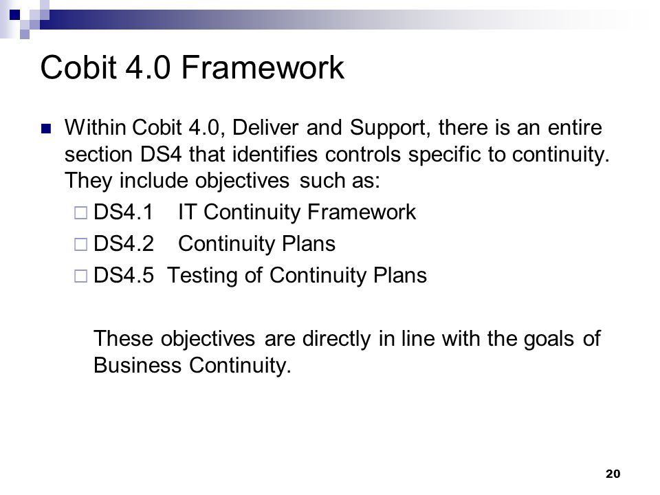 20 Cobit 4.0 Framework Within Cobit 4.0, Deliver and Support, there is an entire section DS4 that identifies controls specific to continuity.