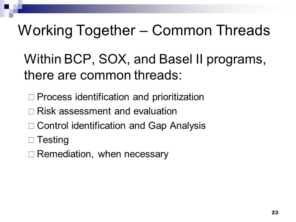 23 Working Together – Common Threads Within BCP, SOX, and Basel II programs, there are common threads:  Process identification and prioritization  Risk assessment and evaluation  Control identification and Gap Analysis  Testing  Remediation, when necessary