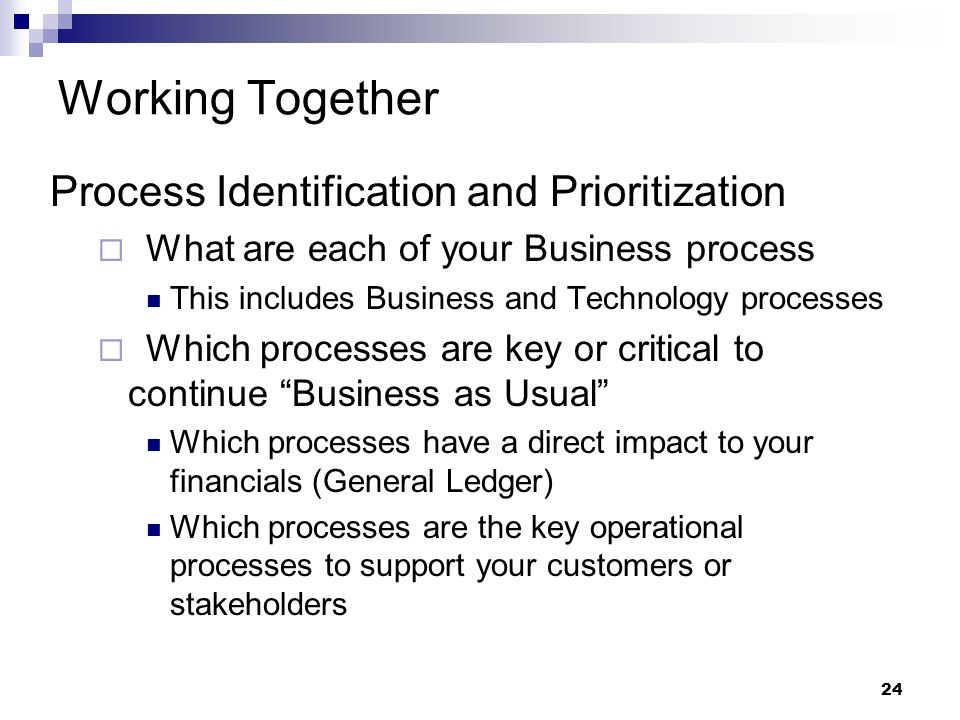 24 Working Together Process Identification and Prioritization  What are each of your Business process This includes Business and Technology processes  Which processes are key or critical to continue Business as Usual Which processes have a direct impact to your financials (General Ledger) Which processes are the key operational processes to support your customers or stakeholders