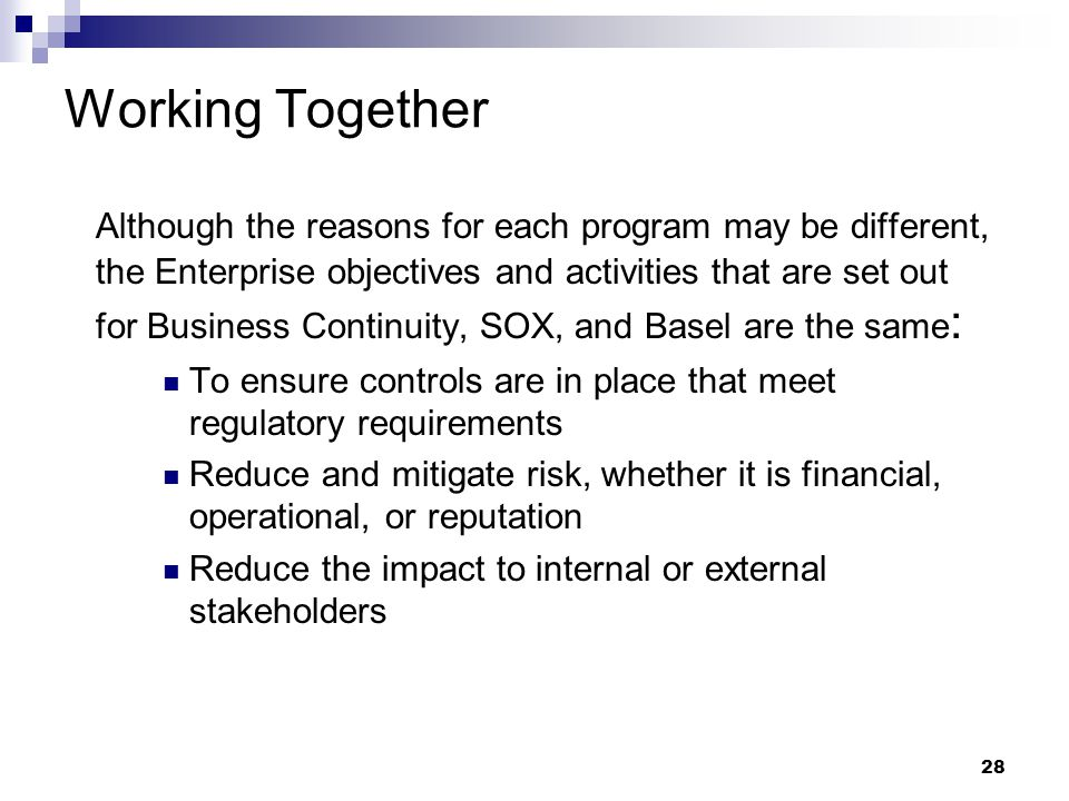 28 Working Together Although the reasons for each program may be different, the Enterprise objectives and activities that are set out for Business Continuity, SOX, and Basel are the same : To ensure controls are in place that meet regulatory requirements Reduce and mitigate risk, whether it is financial, operational, or reputation Reduce the impact to internal or external stakeholders