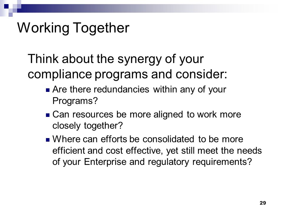 29 Working Together Think about the synergy of your compliance programs and consider: Are there redundancies within any of your Programs.