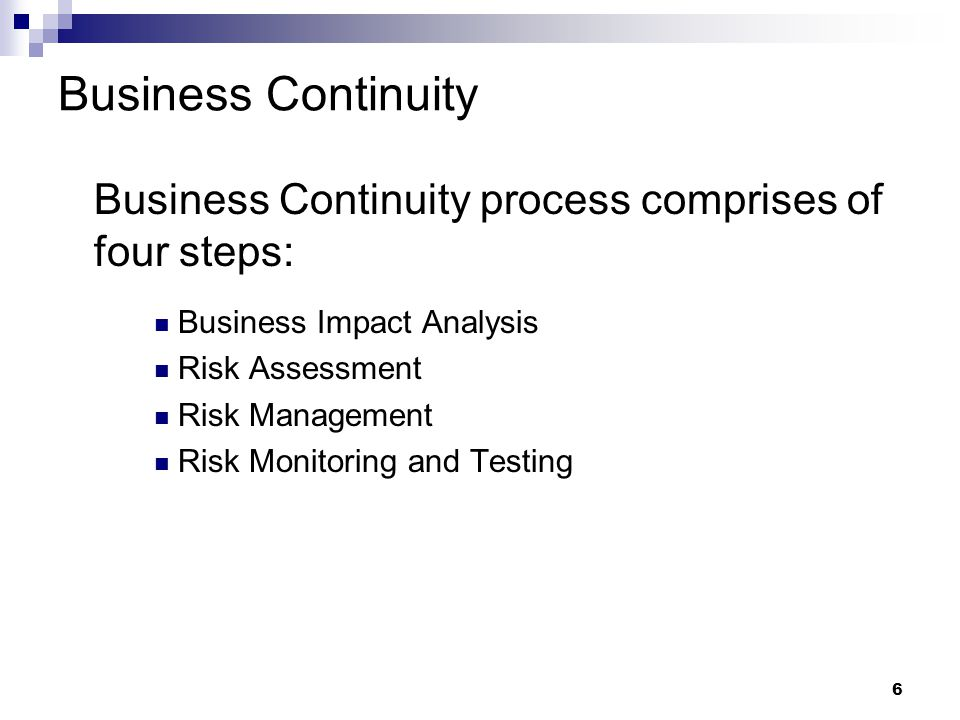 6 Business Continuity Business Continuity process comprises of four steps: Business Impact Analysis Risk Assessment Risk Management Risk Monitoring and Testing