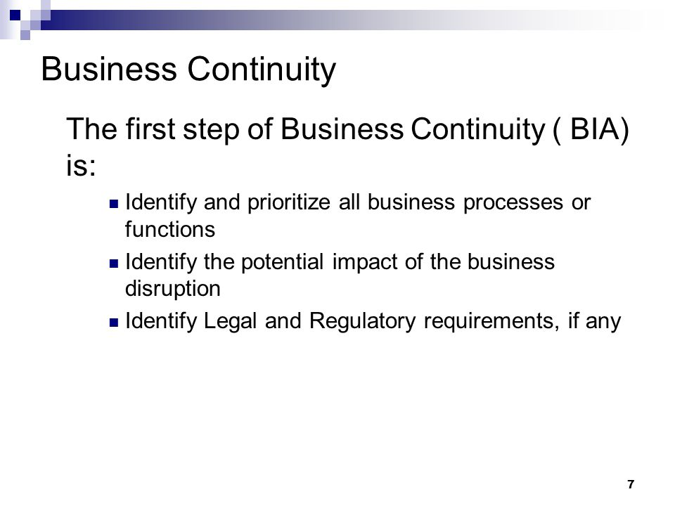 7 Business Continuity The first step of Business Continuity ( BIA) is: Identify and prioritize all business processes or functions Identify the potential impact of the business disruption Identify Legal and Regulatory requirements, if any