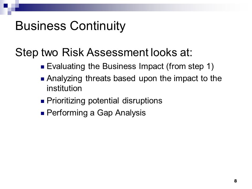 8 Business Continuity Step two Risk Assessment looks at: Evaluating the Business Impact (from step 1) Analyzing threats based upon the impact to the institution Prioritizing potential disruptions Performing a Gap Analysis