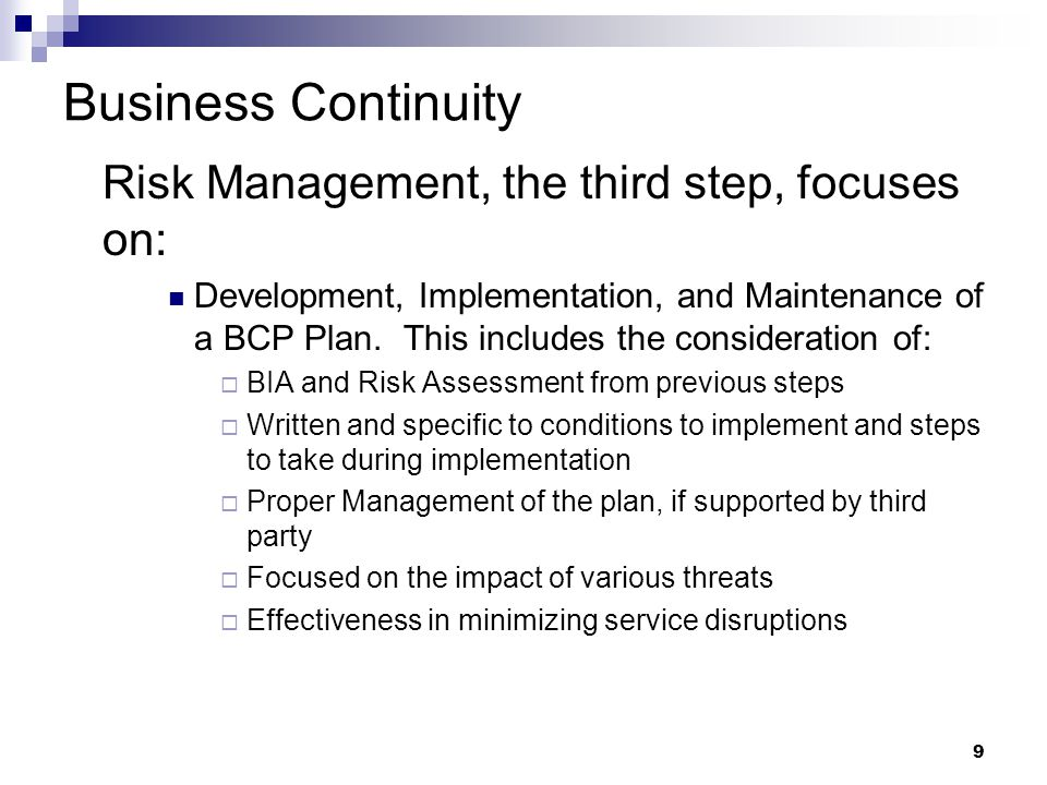 9 Business Continuity Risk Management, the third step, focuses on: Development, Implementation, and Maintenance of a BCP Plan.