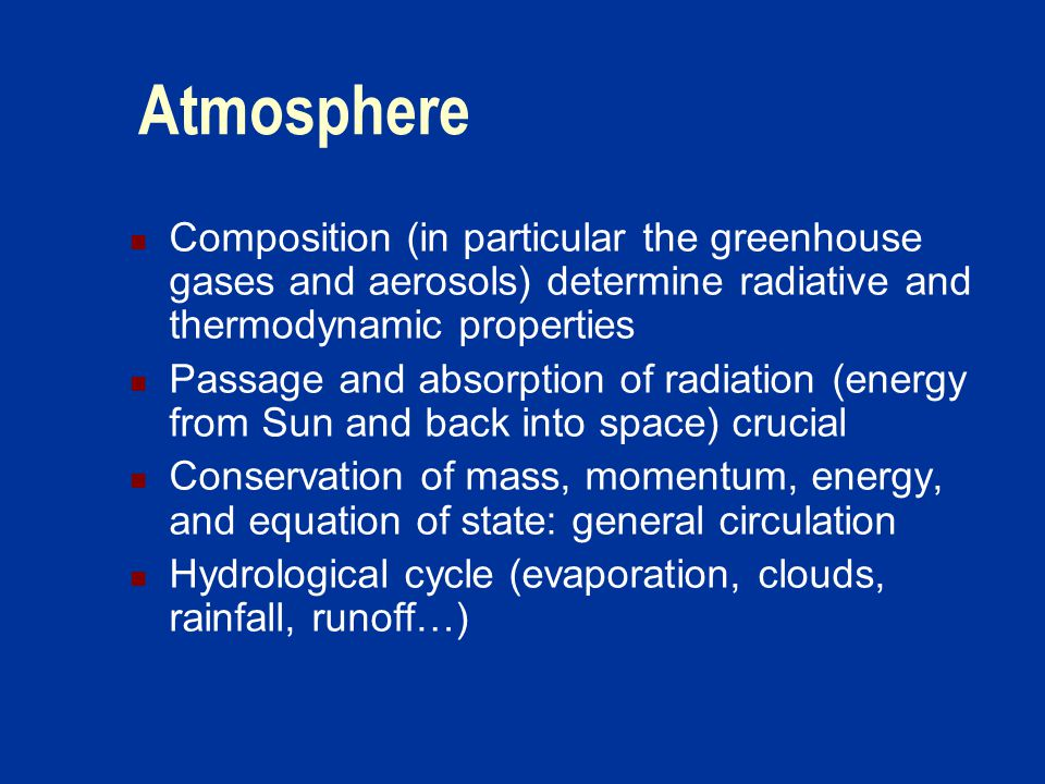 Atmosphere Composition (in particular the greenhouse gases and aerosols) determine radiative and thermodynamic properties Passage and absorption of radiation (energy from Sun and back into space) crucial Conservation of mass, momentum, energy, and equation of state: general circulation Hydrological cycle (evaporation, clouds, rainfall, runoff…)