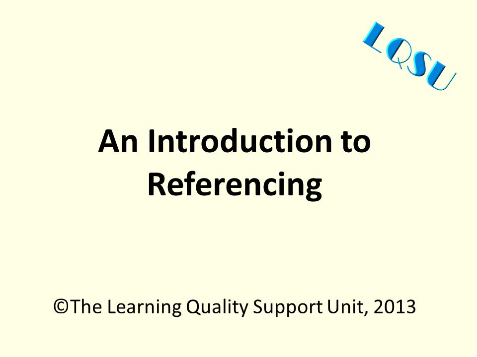 An Introduction to Referencing ©The Learning Quality Support Unit, 2013