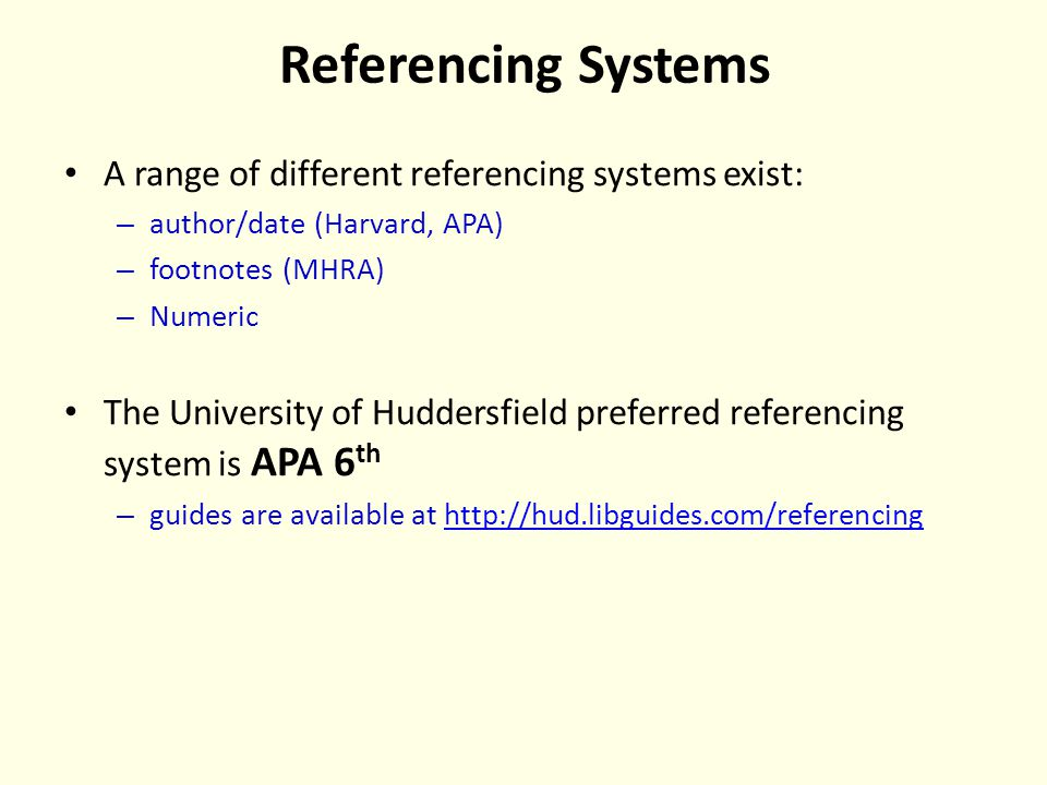 Referencing Systems A range of different referencing systems exist: – author/date (Harvard, APA) – footnotes (MHRA) – Numeric The University of Huddersfield preferred referencing system is APA 6 th – guides are available at