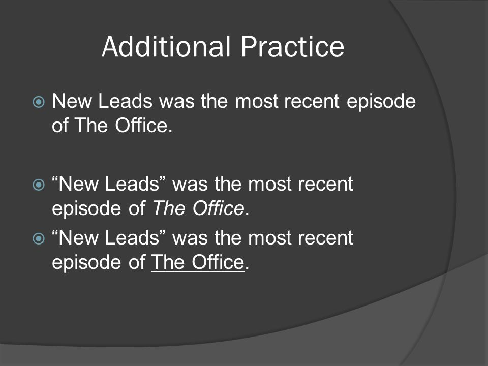 Additional Practice  New Leads was the most recent episode of The Office.