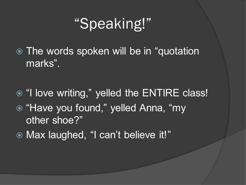 Speaking!  The words spoken will be in quotation marks .