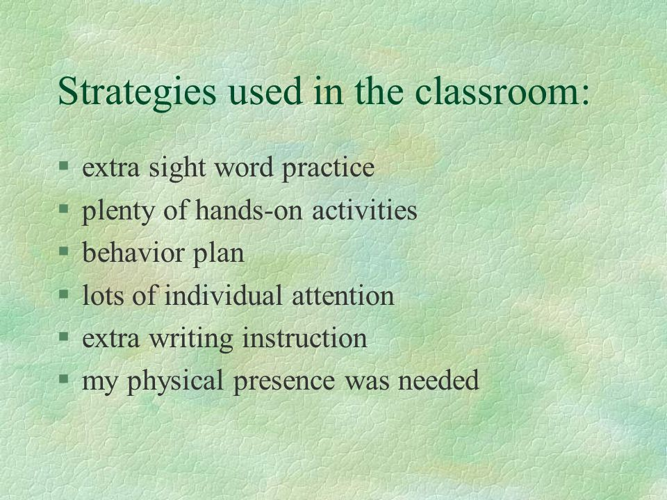 Strategies used in the classroom: §extra sight word practice §plenty of hands-on activities §behavior plan §lots of individual attention §extra writing instruction §my physical presence was needed