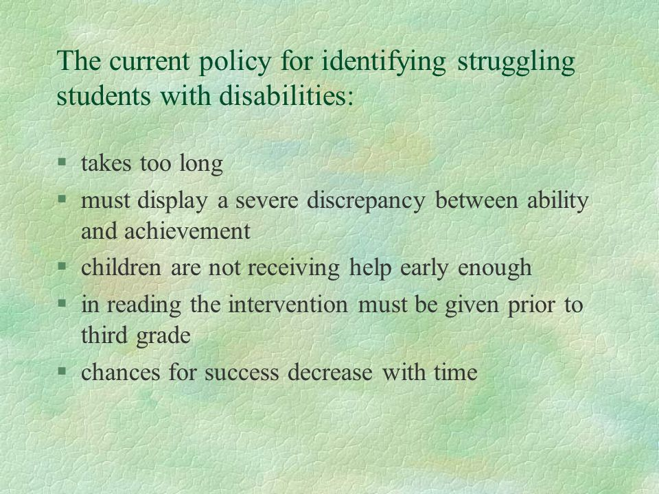 The current policy for identifying struggling students with disabilities: §takes too long §must display a severe discrepancy between ability and achievement §children are not receiving help early enough §in reading the intervention must be given prior to third grade §chances for success decrease with time