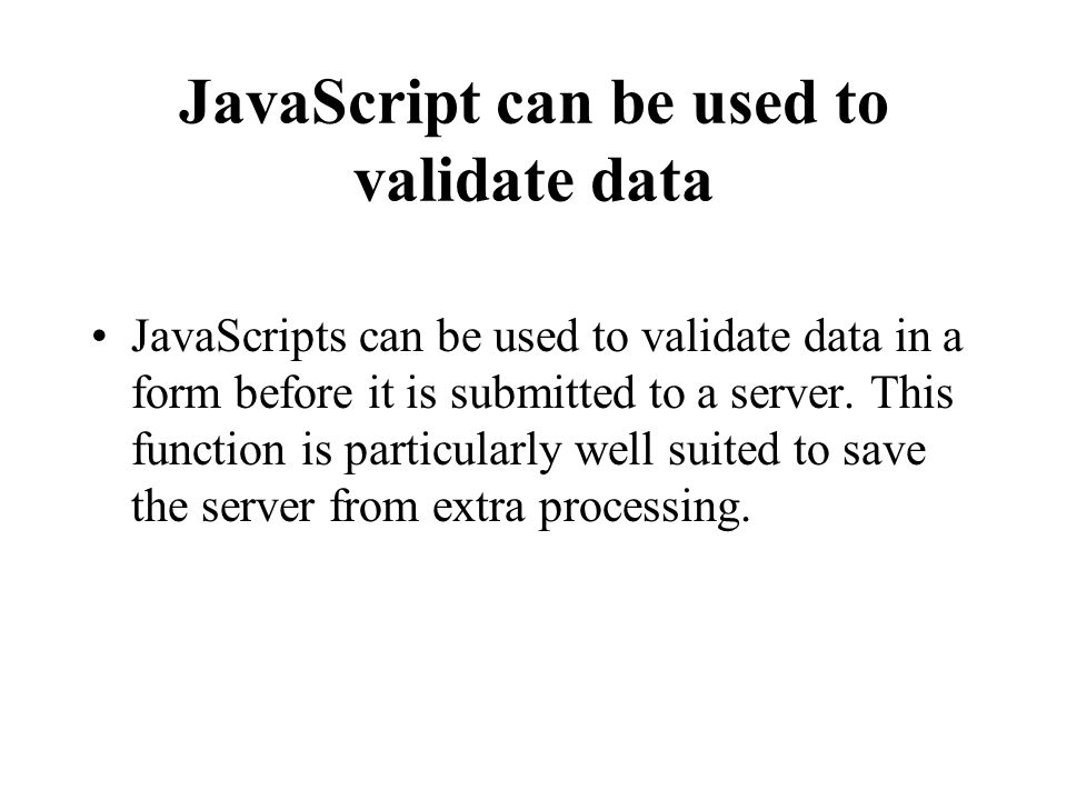 JavaScript can be used to validate data JavaScripts can be used to validate data in a form before it is submitted to a server.
