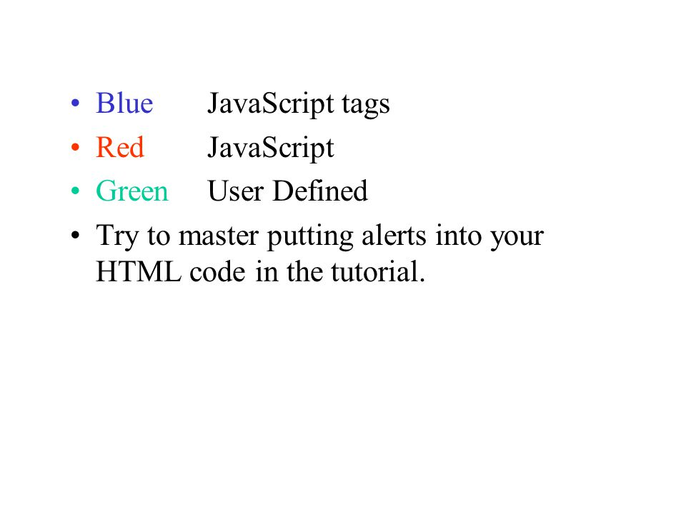 Blue JavaScript tags Red JavaScript GreenUser Defined Try to master putting alerts into your HTML code in the tutorial.