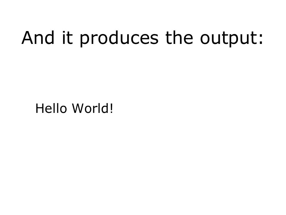 And it produces the output: Hello World!