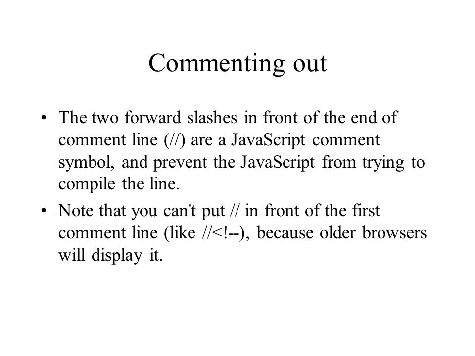 Commenting out The two forward slashes in front of the end of comment line (//) are a JavaScript comment symbol, and prevent the JavaScript from trying to compile the line.