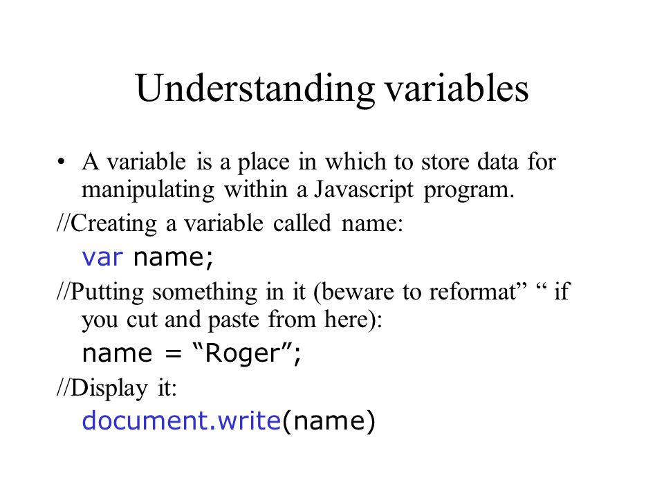 Understanding variables A variable is a place in which to store data for manipulating within a Javascript program.