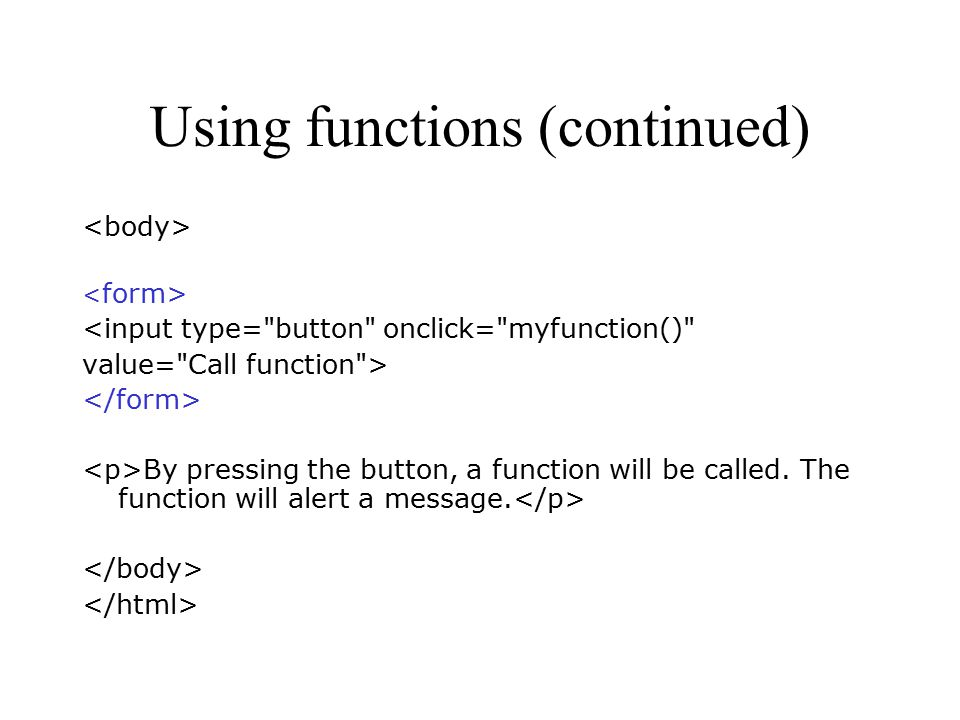 Using functions (continued) <input type= button onclick= myfunction() value= Call function > By pressing the button, a function will be called.