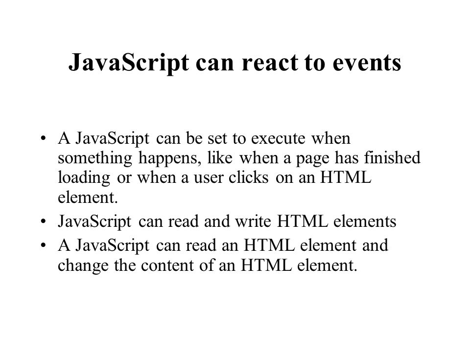 JavaScript can react to events A JavaScript can be set to execute when something happens, like when a page has finished loading or when a user clicks on an HTML element.