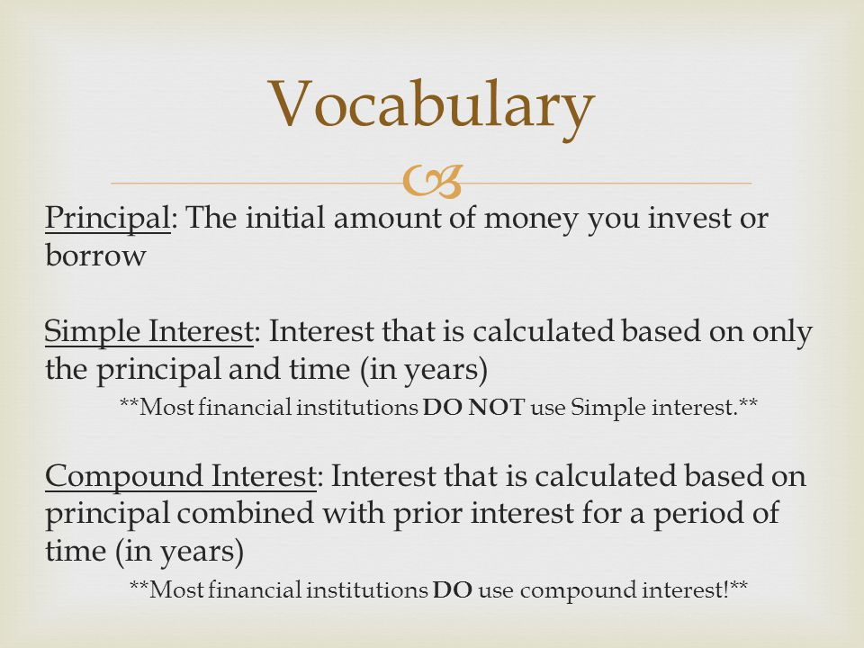  Principal: The initial amount of money you invest or borrow Simple Interest: Interest that is calculated based on only the principal and time (in years) **Most financial institutions DO NOT use Simple interest.** Compound Interest: Interest that is calculated based on principal combined with prior interest for a period of time (in years) **Most financial institutions DO use compound interest!** Vocabulary