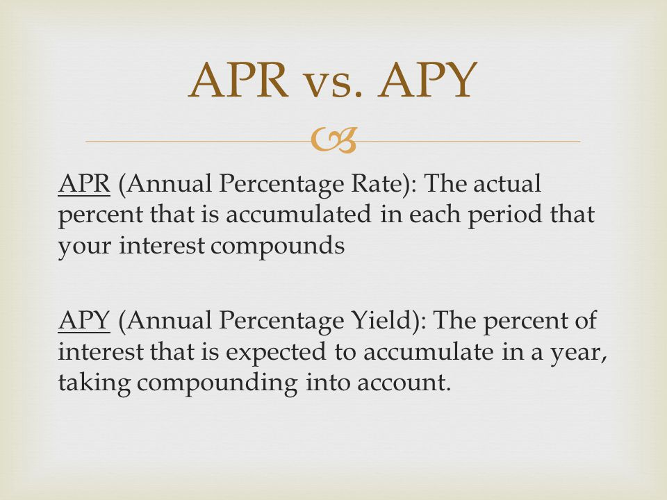  APR (Annual Percentage Rate): The actual percent that is accumulated in each period that your interest compounds APY (Annual Percentage Yield): The percent of interest that is expected to accumulate in a year, taking compounding into account.
