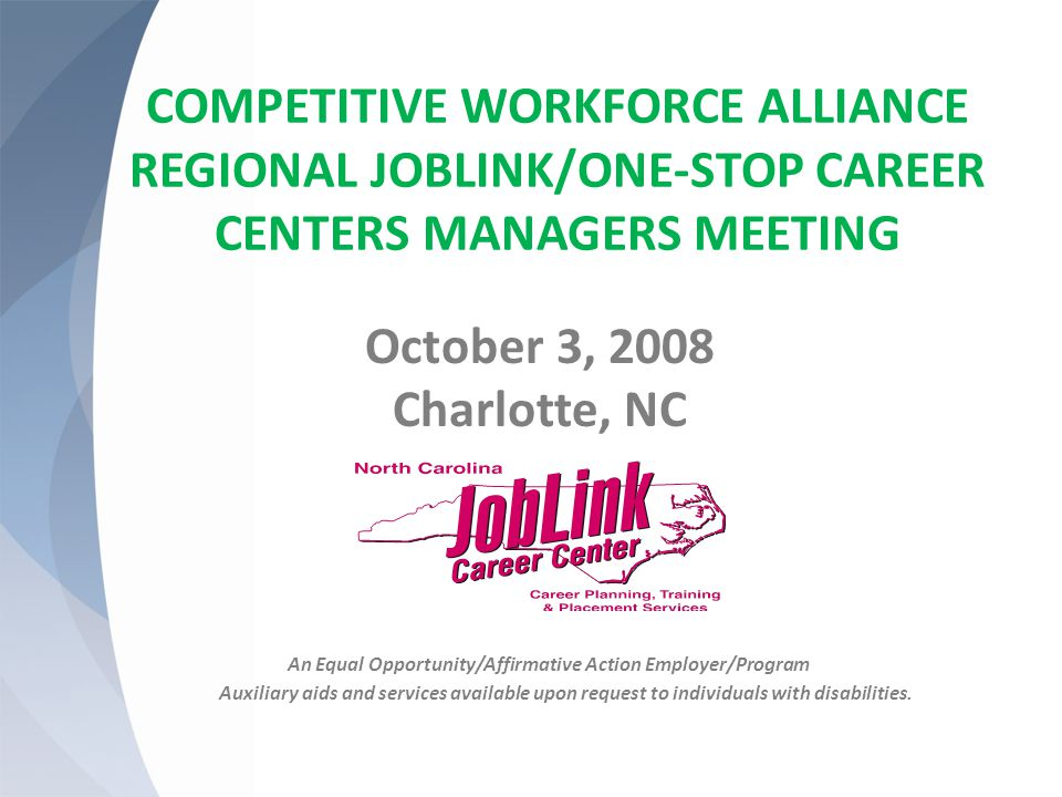 COMPETITIVE WORKFORCE ALLIANCE REGIONAL JOBLINK/ONE-STOP CAREER CENTERS MANAGERS MEETING October 3, 2008 Charlotte, NC An Equal Opportunity/Affirmative Action Employer/Program Auxiliary aids and services available upon request to individuals with disabilities.