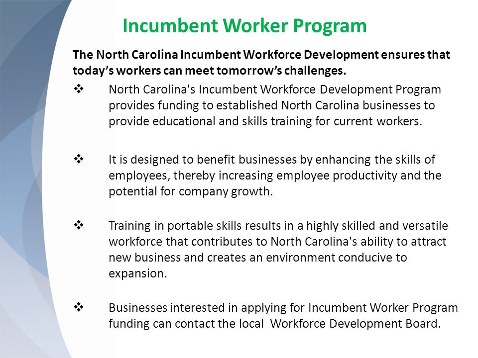 Incumbent Worker Program The North Carolina Incumbent Workforce Development ensures that today's workers can meet tomorrow's challenges.