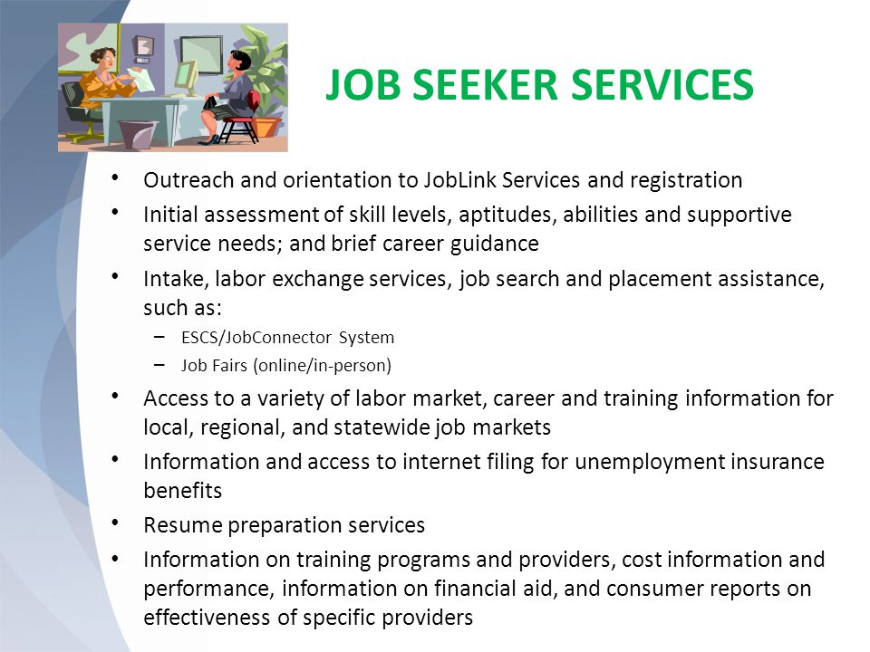 JOB SEEKER SERVICES Outreach and orientation to JobLink Services and registration Initial assessment of skill levels, aptitudes, abilities and supportive service needs; and brief career guidance Intake, labor exchange services, job search and placement assistance, such as: – ESCS/JobConnector System – Job Fairs (online/in-person) Access to a variety of labor market, career and training information for local, regional, and statewide job markets Information and access to internet filing for unemployment insurance benefits Resume preparation services Information on training programs and providers, cost information and performance, information on financial aid, and consumer reports on effectiveness of specific providers