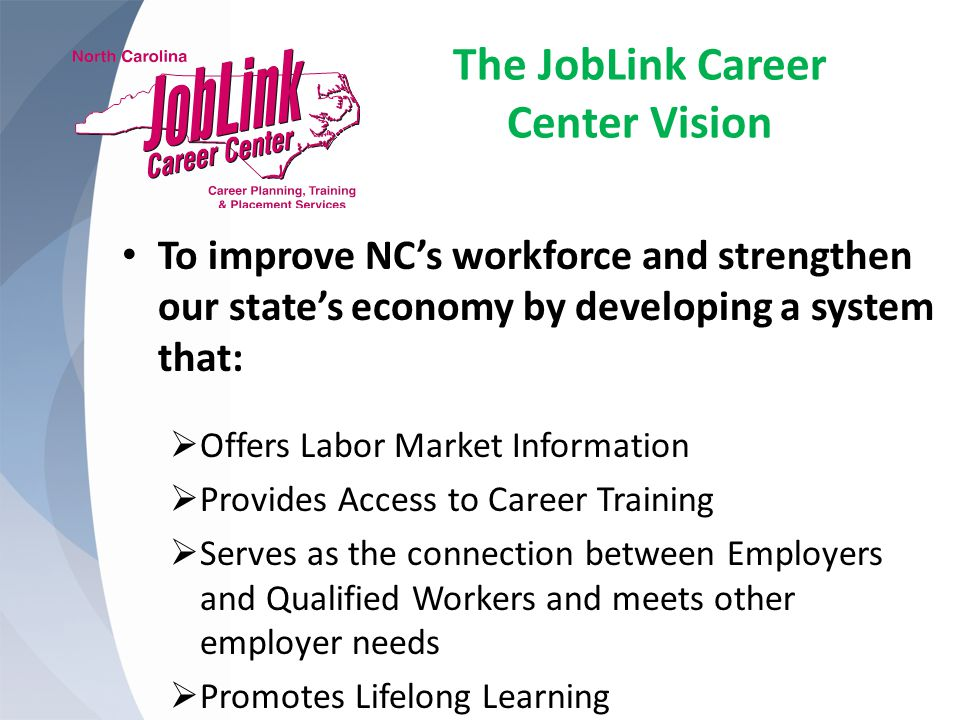 The JobLink Career Center Vision To improve NC's workforce and strengthen our state's economy by developing a system that:  Offers Labor Market Information  Provides Access to Career Training  Serves as the connection between Employers and Qualified Workers and meets other employer needs  Promotes Lifelong Learning