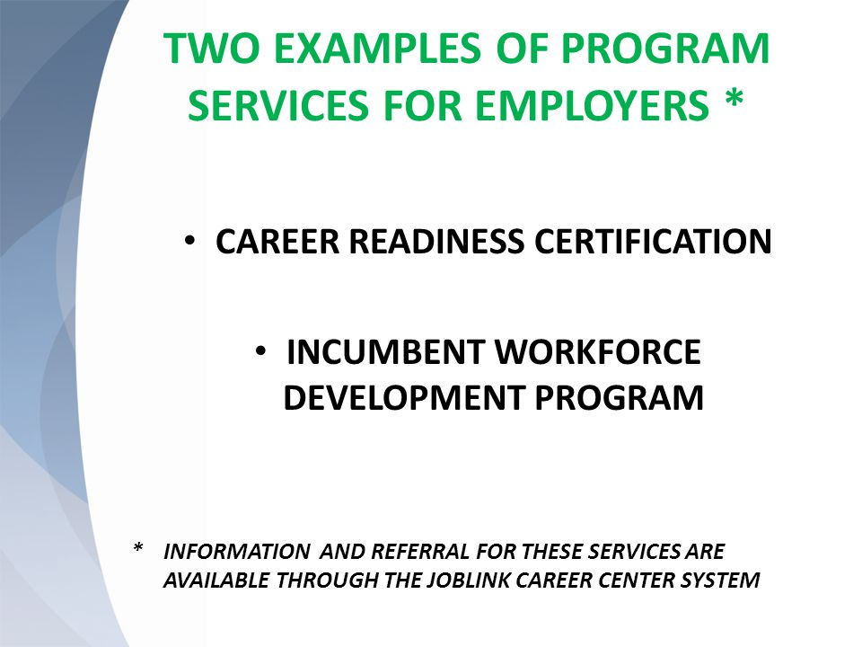 TWO EXAMPLES OF PROGRAM SERVICES FOR EMPLOYERS * CAREER READINESS CERTIFICATION INCUMBENT WORKFORCE DEVELOPMENT PROGRAM * INFORMATION AND REFERRAL FOR THESE SERVICES ARE AVAILABLE THROUGH THE JOBLINK CAREER CENTER SYSTEM